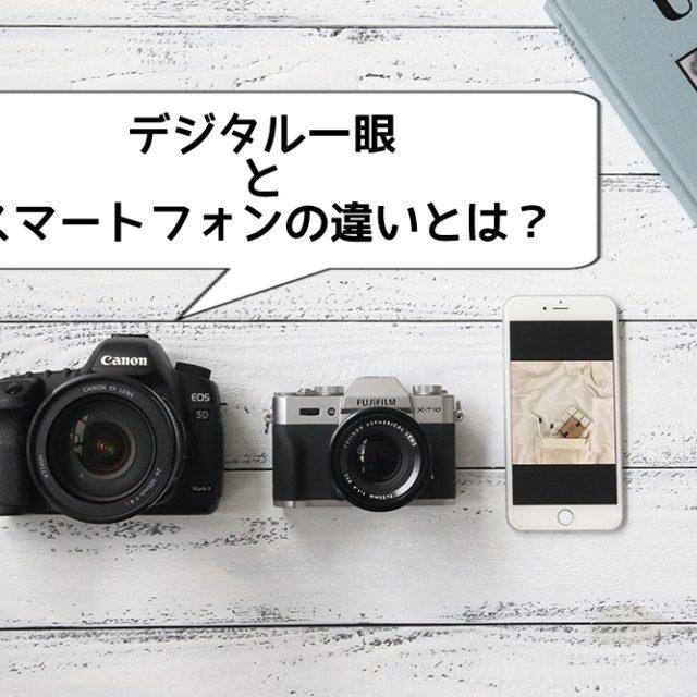 デジタル一眼とスマートフォンのカメラの違いとは?